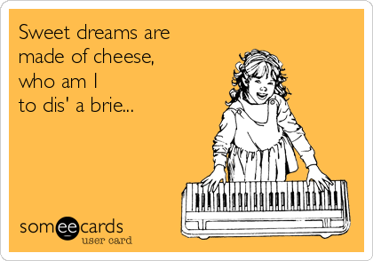 Sweet dreams are made of cheese, who am I  to dis' a brie...
