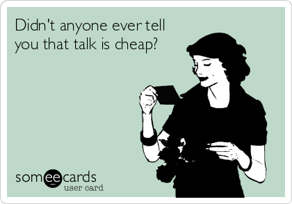 Didn't anyone ever tell you that talk is cheap?