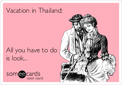 Vacation in Thailand:     All you have to do is look...
