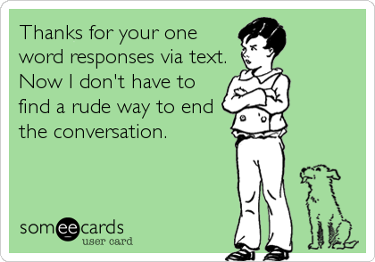 Thanks for your one word responses via text. Now I don't have to find a rude way to end the conversation.