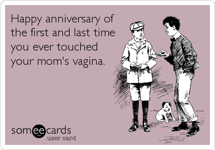 Happy anniversary of the first and last time you ever touched your mom's vagina.
