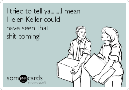 I tried to tell ya........I mean  Helen Keller could have seen that shit coming!
