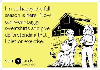 I'm so happy the fall season is here. Now I can wear baggy sweatshirts and give up pretending that I diet or exercise.