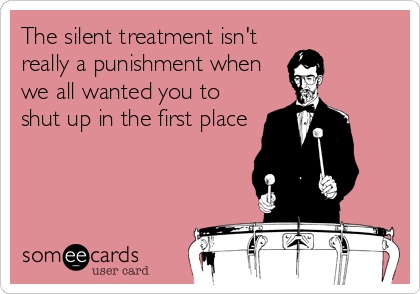 The silent treatment isn't really a punishment when we all wanted you to shut up in the first place