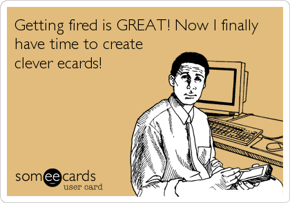 Getting fired is GREAT! Now I finally have time to create clever ecards!
