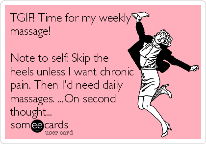 TGIF! Time for my weekly massage!   Note to self: Skip the heels unless I want chronic pain. Then I'd need daily  massages. ...On second thought...