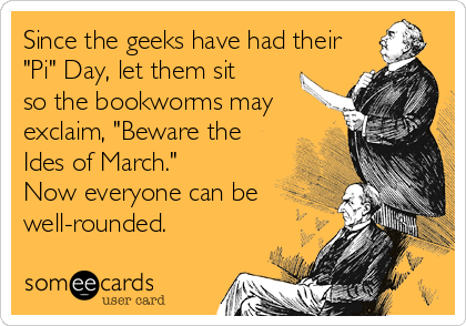 """Since the geeks have had their """"Pi"""" Day, let them sit so the bookworms may exclaim, """"Beware the Ides of March."""" Now everyone can be<br %"""