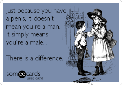 Just because you have  a penis, it doesn't  mean you're a man. It simply means  you're a male...  There is a difference.