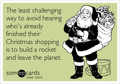 The least challenging way to avoid hearing who's already finished their Christmas shopping is to build a rocket and leave the planet.