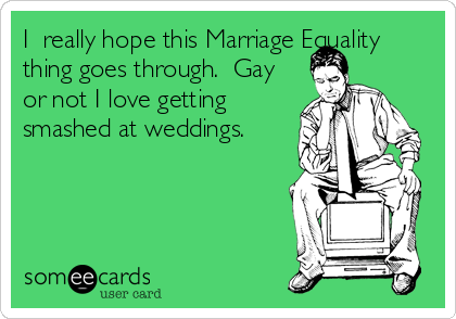 I  really hope this Marriage Equality thing goes through.  Gay or not I love getting smashed at weddings.