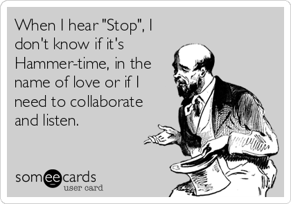 "When I hear ""Stop"", I don't know if it's  Hammer-time, in the name of love or if I need to collaborate and listen."