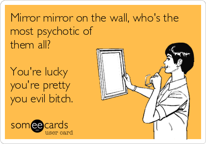 Mirror mirror on the wall, who's the most psychotic of them all?  You're lucky  you're pretty  you evil bitch.