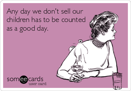 Any day we don't sell our children has to be counted as a good day.