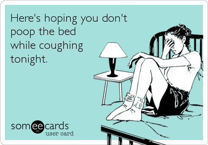 Here's hoping you don't poop the bed while coughing tonight.