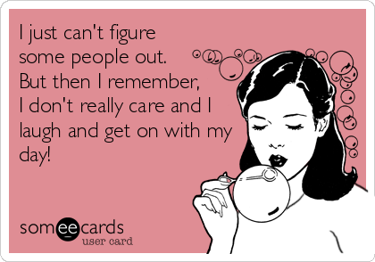 I just can't figure some people out.  But then I remember,  I don't really care and I laugh and get on with my day!