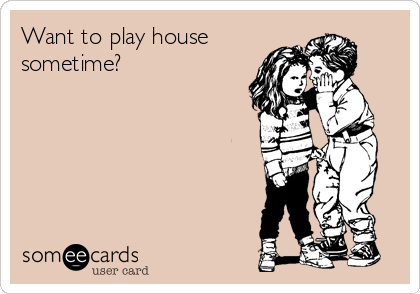 Want to play house sometime?