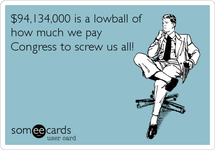 $94,134,000 is a lowball of how much we pay Congress to screw us all!