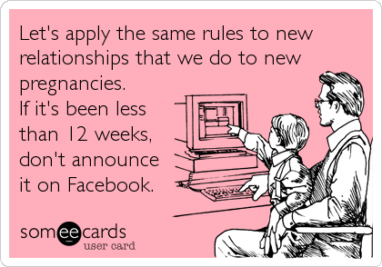 Let's apply the same rules to new relationships that we do to new pregnancies. If it's been less  than 12 weeks,  don't announce it on%