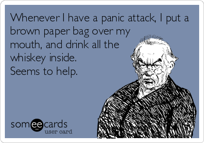 Whenever I have a panic attack, I put a brown paper bag over my mouth, and drink all the whiskey inside. Seems to help.