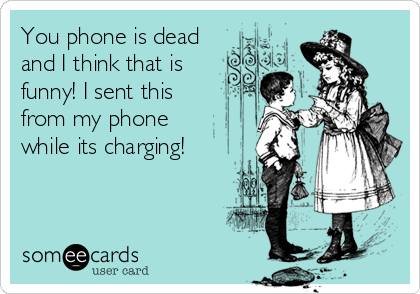 You phone is dead and I think that is funny! I sent this from my phone while its charging!