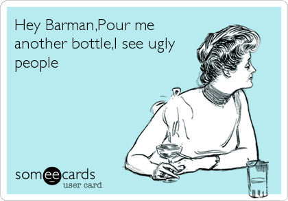 Hey Barman,Pour me another bottle,I see ugly people