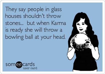 They say people in glass houses shouldn't throw stones...  but when Karma is ready she will throw a bowling ball at your head.
