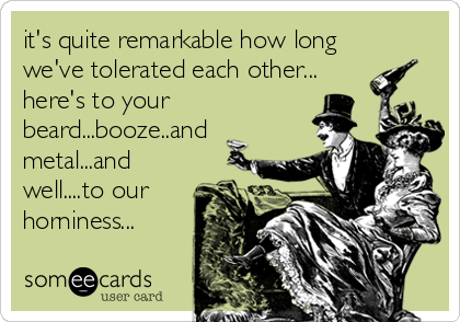 it's quite remarkable how long we've tolerated each other... here's to your beard...booze..and metal...and well....to our  horniness...