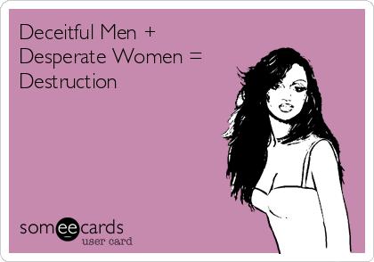 Deceitful Men + Desperate Women = Destruction