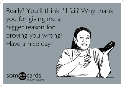 Really? You'll think I'll fail? Why thank you for giving me a bigger reason for proving you wrong! Have a nice day!