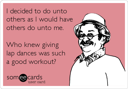 I decided to do unto others as I would have others do unto me.  Who knew giving lap dances was such  a good workout?