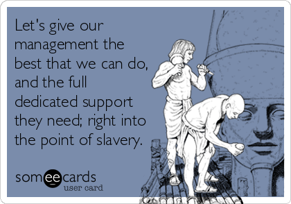 Let's give our management the best that we can do, and the full dedicated support they need; right into the point of slavery.