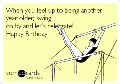 When you feel up to being another year older, swing on by and let's celebrate! Happy Birthday!