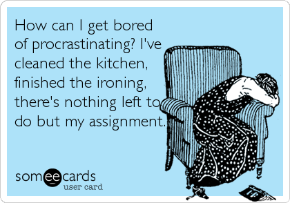 How can I get bored of procrastinating? I've cleaned the kitchen, finished the ironing, there's nothing left to do but my assignment.