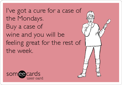 I've got a cure for a case of the Mondays.  Buy a case of wine and you will be feeling great for the rest of the week.