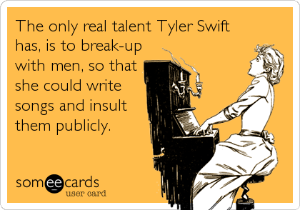 The only real talent Tyler Swift has, is to break-up with men, so that she could write songs and insult them publicly.