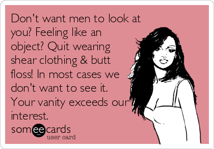 Don't want men to look at you? Feeling like an object? Quit wearing shear clothing & butt floss! In most cases we don't want to see it.<br%2