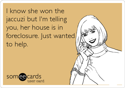 I know she won the jaccuzi but I'm telling you, her house is in foreclosure. Just wanted to help.