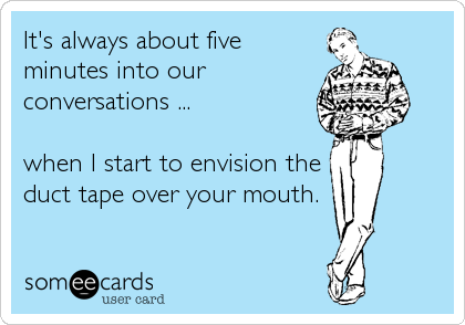 It's always about five minutes into our conversations ...  when I start to envision the duct tape over your mouth.