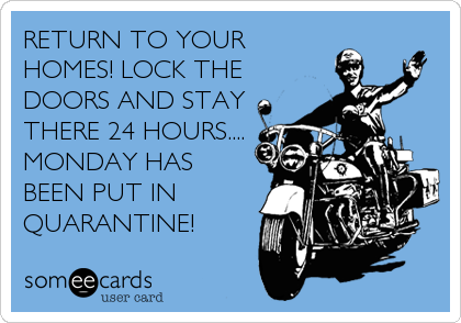 RETURN TO YOUR HOMES! LOCK THE DOORS AND STAY THERE 24 HOURS.... MONDAY HAS BEEN PUT IN QUARANTINE!