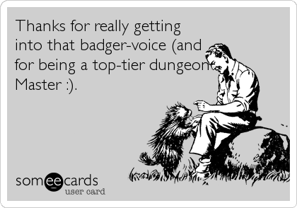 Thanks for really getting into that badger-voice (and for being a top-tier dungeon Master :).