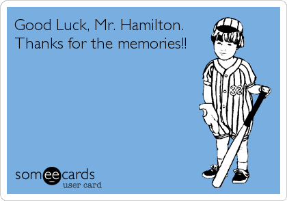 Good Luck, Mr. Hamilton.         Thanks for the memories!!
