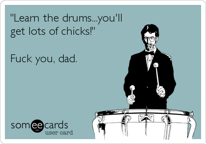 """Learn the drums...you'll  get lots of chicks!""  Fuck you, dad."