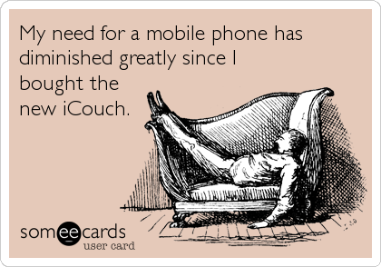 My need for a mobile phone has diminished greatly since I bought the new iCouch.