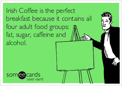 Irish Coffee is the perfect breakfast because it contains all four adult food groups: fat, sugar, caffeine and alcohol.