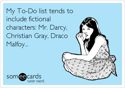My To-Do list tends to include fictional characters: Mr. Darcy, Christian Gray, Draco Malfoy...