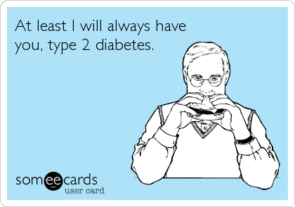 At least I will always have you, type 2 diabetes.