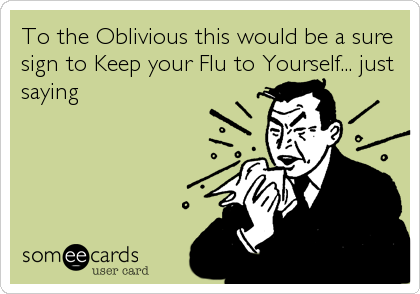 To the Oblivious this would be a sure sign to Keep your Flu to Yourself... just saying