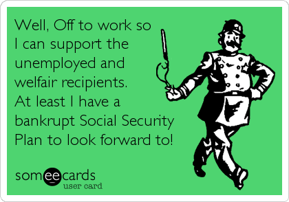 Well, Off to work soI can support theunemployed andwelfair recipients. At least I have abankrupt Social SecurityPlan to look forward to!