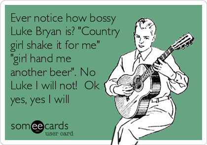 """Ever notice how bossy Luke Bryan is? """"Country girl shake it for me"""" """"girl hand me another beer"""". No Luke I will not!  Ok yes, yes I will"""