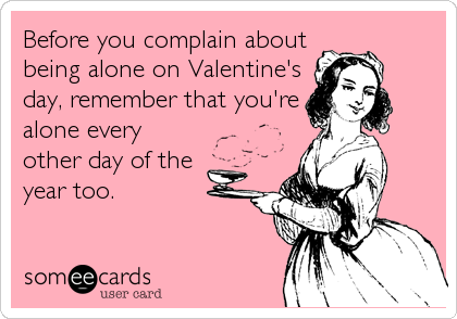 Before you complain about being alone on Valentine's day, remember that you're alone every other day of the  year too.